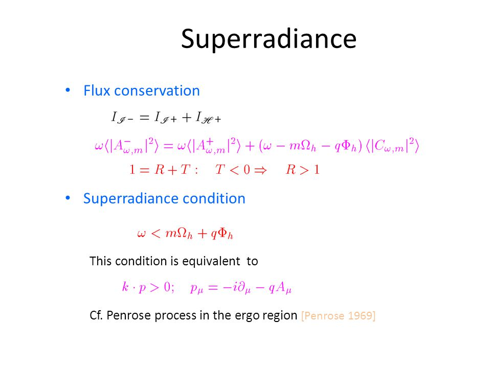 Superradiance Flux conservation Superradiance condition This condition is equivalent to Cf. Penrose process in the ergo region [Penrose 1969]