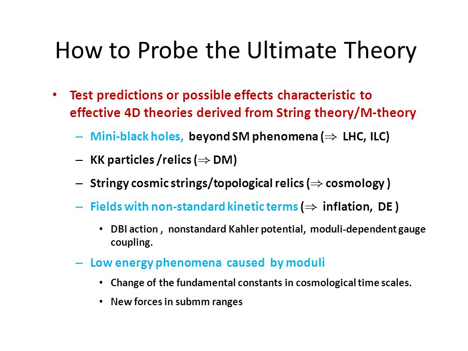 How to Probe the Ultimate Theory Test predictions or possible effects characteristic to effective 4D theories derived from String theory/M-theory – Mini-black holes, beyond SM phenomena ( ) LHC, ILC) – KK particles /relics ( ) DM) – Stringy cosmic strings/topological relics ( ) cosmology ) – Fields with non-standard kinetic terms ( ) inflation, DE ) DBI action, nonstandard Kahler potential, moduli-dependent gauge coupling.