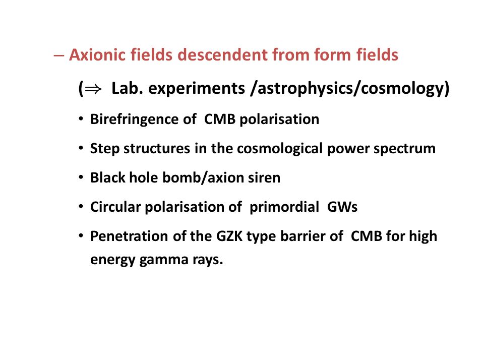 – Axionic fields descendent from form fields ( ) Lab. experiments /astrophysics/cosmology) Birefringence of CMB polarisation Step structures in the co
