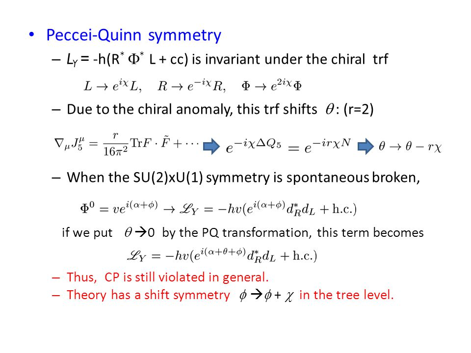 Peccei-Quinn symmetry – L Y = -h(R *  * L + cc) is invariant under the chiral trf – Due to the chiral anomaly, this trf shifts  : (r=2) – When the SU(2)xU(1) symmetry is spontaneous broken, if we put   0 by the PQ transformation, this term becomes – Thus, CP is still violated in general.