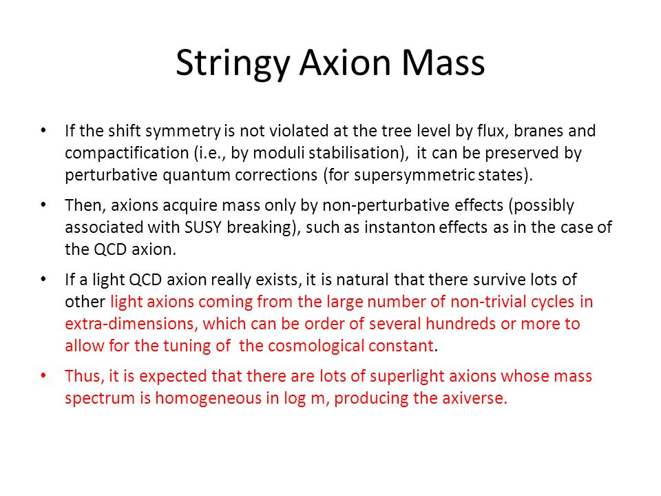 Stringy Axion Mass If the shift symmetry is not violated at the tree level by flux, branes and compactification (i.e., by moduli stabilisation), it can be preserved by perturbative quantum corrections (for supersymmetric states).