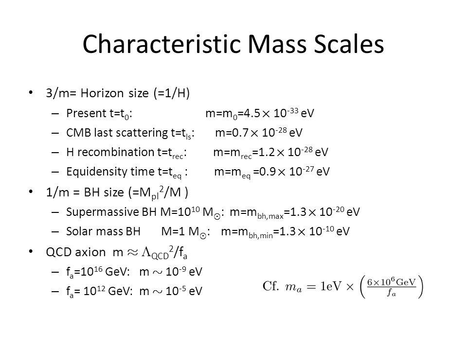 Characteristic Mass Scales 3/m= Horizon size (=1/H) – Present t=t 0 : m=m 0 =4.5 £ 10 -33 eV – CMB last scattering t=t ls : m=0.7 £ 10 -28 eV – H recombination t=t rec : m=m rec =1.2 £ 10 -28 eV – Equidensity time t=t eq : m=m eq =0.9 £ 10 -27 eV 1/m = BH size (=M pl 2 /M ) – Supermassive BH M=10 10 M ¯ : m=m bh,max =1.3 £ 10 -20 eV – Solar mass BH M=1 M ¯ : m=m bh,min =1.3 £ 10 -10 eV QCD axion m ¼  QCD 2 /f a – f a =10 16 GeV: m » 10 -9 eV – f a = 10 12 GeV: m » 10 -5 eV