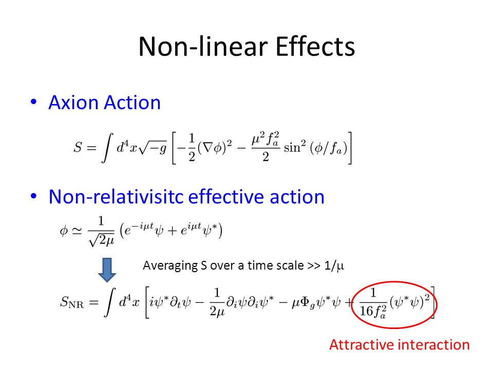 Non-linear Effects Axion Action Non-relativisitc effective action Averaging S over a time scale >> 1/  Attractive interaction