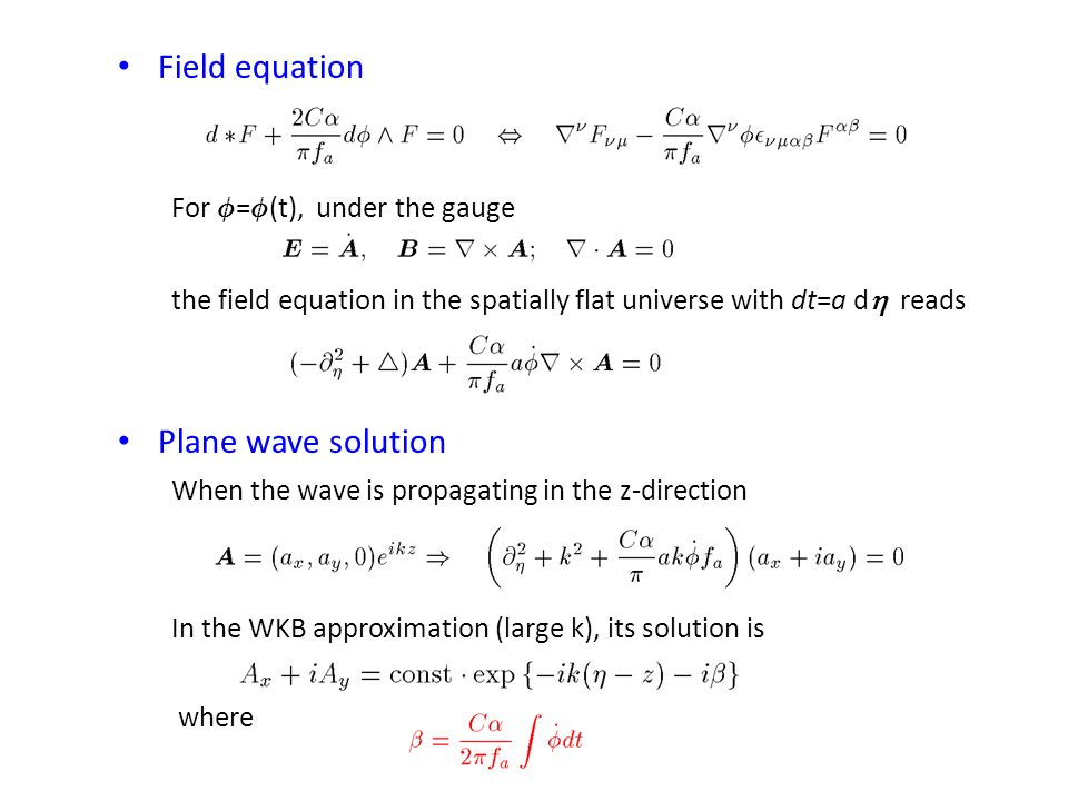 Field equation For Á = Á (t), under the gauge the field equation in the spatially flat universe with dt=a d  reads Plane wave solution When the wave is propagating in the z-direction In the WKB approximation (large k), its solution is where