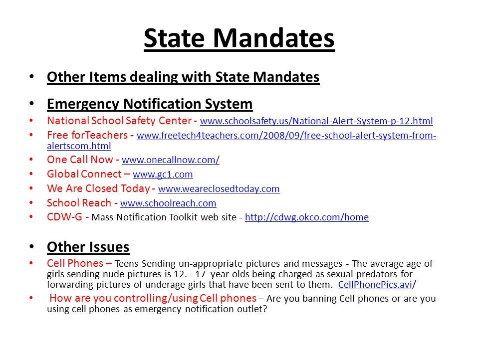 State Mandates Other Items dealing with State Mandates Emergency Notification System National School Safety Center - www.schoolsafety.us/National-Alert-System-p-12.html www.schoolsafety.us/National-Alert-System-p-12.html Free forTeachers - www.freetech4teachers.com/2008/09/free-school-alert-system-from- alertscom.html www.freetech4teachers.com/2008/09/free-school-alert-system-from- alertscom.html One Call Now - www.onecallnow.com/ www.onecallnow.com/ Global Connect – www.gc1.com www.gc1.com We Are Closed Today - www.weareclosedtoday.com www.weareclosedtoday.com School Reach - www.schoolreach.com www.schoolreach.com CDW-G - Mass Notification Toolkit web site - http://cdwg.okco.com/homehttp://cdwg.okco.com/home Other Issues Cell Phones – Teens Sending un-appropriate pictures and messages - The average age of girls sending nude pictures is 12.