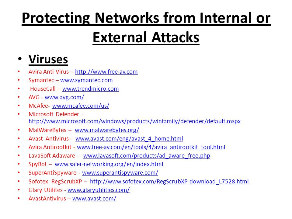 Protecting Networks from Internal or External Attacks Viruses Avira Anti Virus – http://www.free-av.comhttp://www.free-av.com Symantec – www.symantec.comwww.symantec.com HouseCall – www.trendmicro.comwww.trendmicro.com AVG - www.avg.com/www.avg.com/ McAfee- www.mcafee.com/us/www.mcafee.com/us/ Microsoft Defender - http://www.microsoft.com/windows/products/winfamily/defender/default.mspx http://www.microsoft.com/windows/products/winfamily/defender/default.mspx MalWareBytes – www.malwarebytes.org/www.malwarebytes.org/ Avast Antivirus– www.avast.com/eng/avast_4_home.htmlwww.avast.com/eng/avast_4_home.html Avira Antirootkit - www.free-av.com/en/tools/4/avira_antirootkit_tool.htmlwww.free-av.com/en/tools/4/avira_antirootkit_tool.html LavaSoft Adaware – www.lavasoft.com/products/ad_aware_free.phpwww.lavasoft.com/products/ad_aware_free.php SpyBot – www.safer-networking.org/en/index.htmlwww.safer-networking.org/en/index.html SuperAntiSpyware - www.superantispyware.com/www.superantispyware.com/ Sofotex RegScrubXP – http://www.sofotex.com/RegScrubXP-download_L7528.htmlhttp://www.sofotex.com/RegScrubXP-download_L7528.html Glary Utilites - www.glaryutilities.com/www.glaryutilities.com/ AvastAntivirus – www.avast.com/www.avast.com/