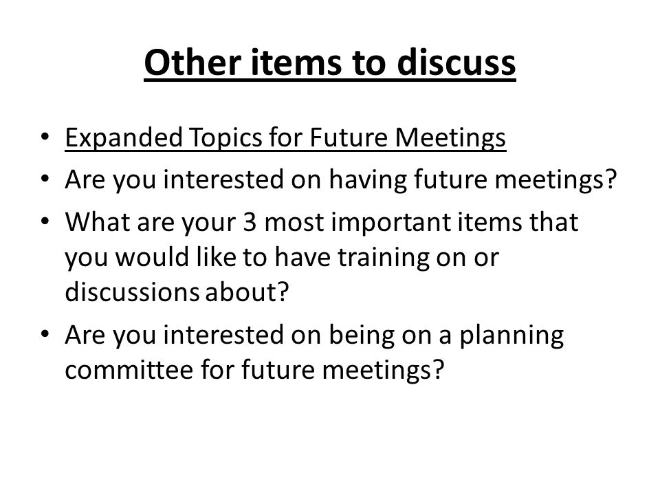 Other items to discuss Expanded Topics for Future Meetings Are you interested on having future meetings.