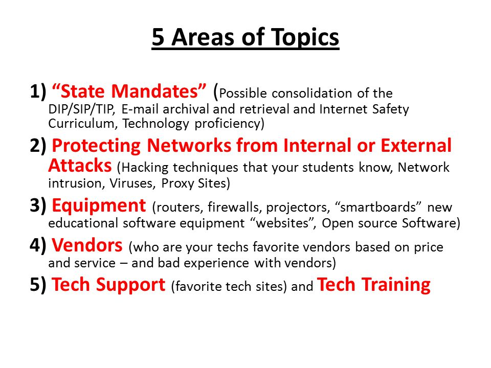 5 Areas of Topics 1) State Mandates ( Possible consolidation of the DIP/SIP/TIP, E-mail archival and retrieval and Internet Safety Curriculum, Technology proficiency) 2) Protecting Networks from Internal or External Attacks (Hacking techniques that your students know, Network intrusion, Viruses, Proxy Sites) 3) Equipment (routers, firewalls, projectors, smartboards new educational software equipment websites , Open source Software) 4) Vendors (who are your techs favorite vendors based on price and service – and bad experience with vendors) 5) Tech Support (favorite tech sites) and Tech Training