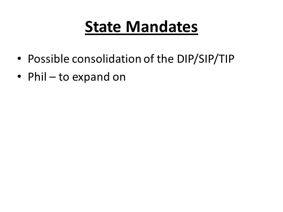 State Mandates Possible consolidation of the DIP/SIP/TIP Phil – to expand on