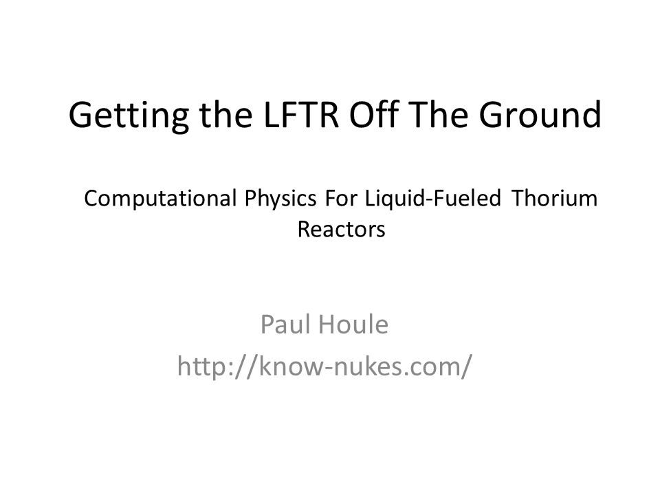 Getting the LFTR Off The Ground Paul Houle http://know-nukes.com/ Computational Physics For Liquid-Fueled Thorium Reactors