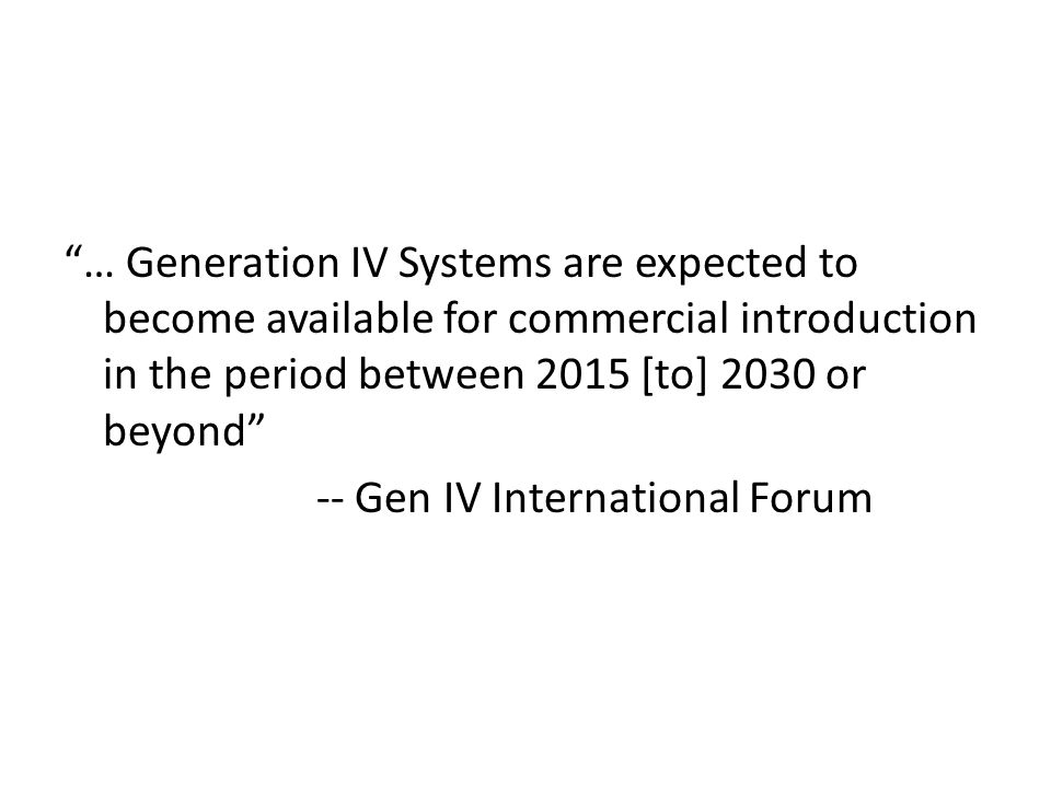 … Generation IV Systems are expected to become available for commercial introduction in the period between 2015 [to] 2030 or beyond -- Gen IV International Forum