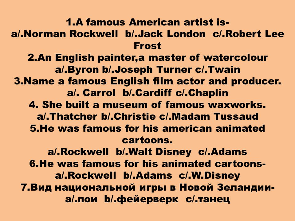 1.A famous American artist is- a/.Norman Rockwell b/.Jack London c/.Robert Lee Frost 2.An English painter,a master of watercolour a/.Byron b/.Joseph Turner c/.Twain 3.Name a famous English film actor and producer.