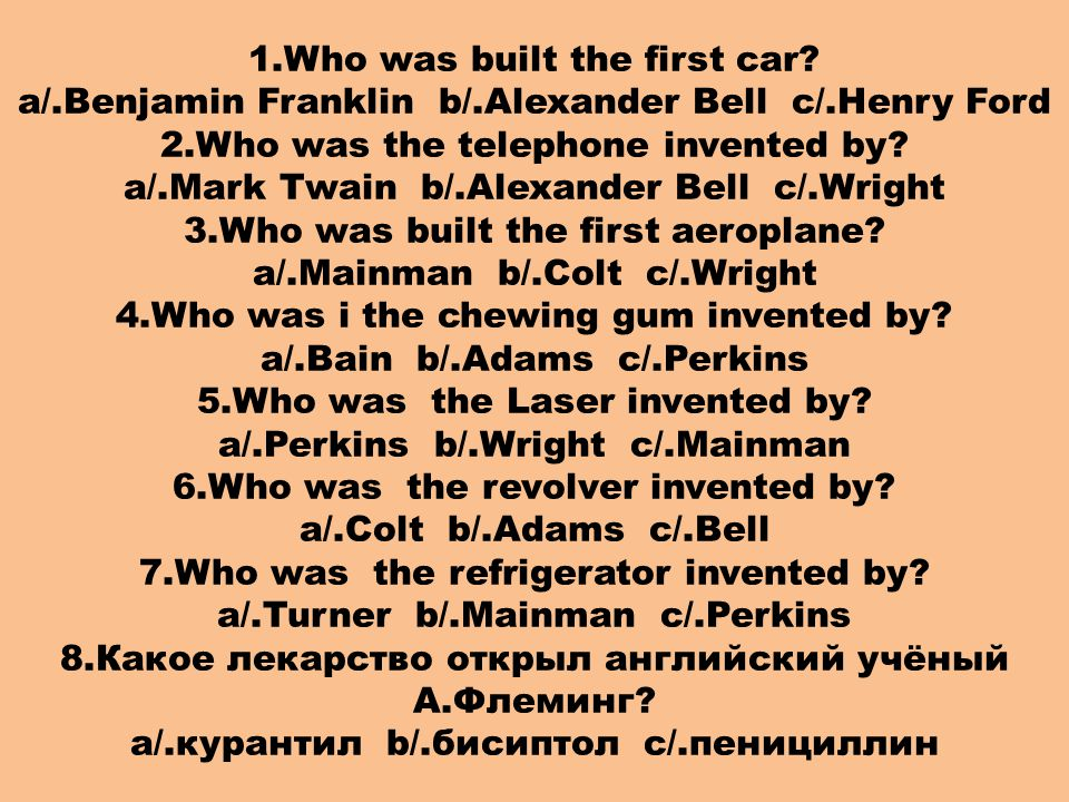 1.Who was built the first car? a/.Benjamin Franklin b/.Alexander Bell c/.Henry Ford 2.Who was the telephone invented by? a/.Mark Twain b/.Alexander Be