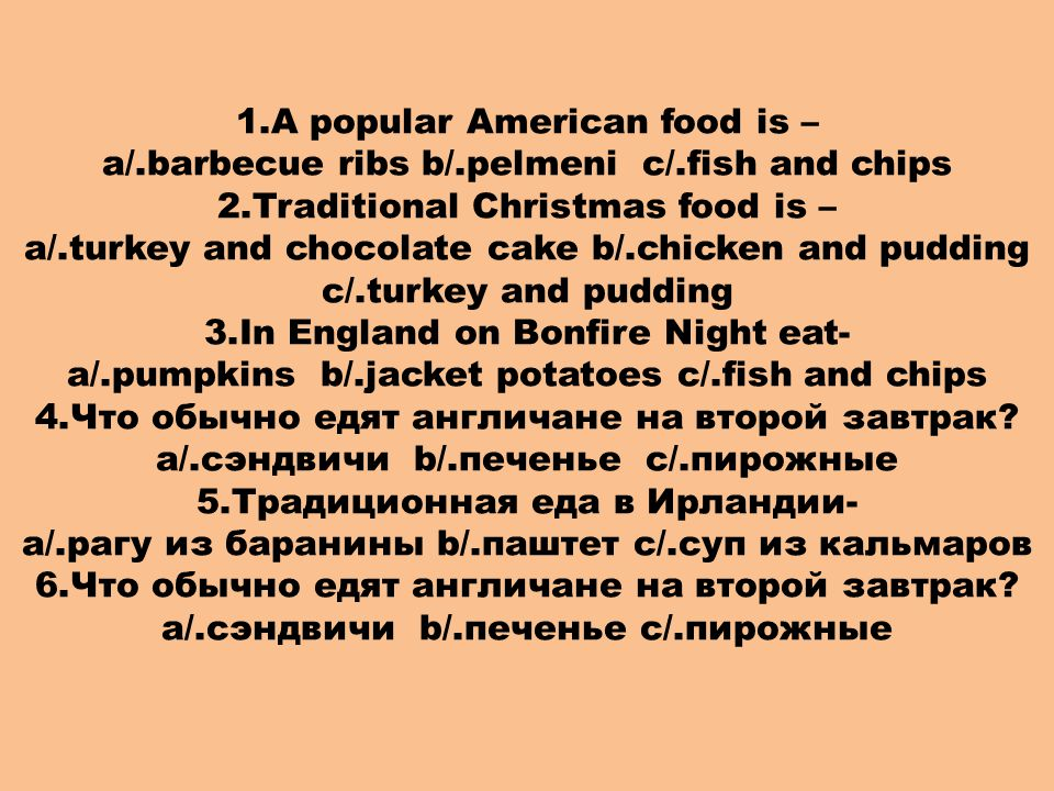 1.A popular American food is – a/.barbecue ribs b/.pelmeni c/.fish and chips 2.Traditional Christmas food is – a/.turkey and chocolate cake b/.chicken and pudding c/.turkey and pudding 3.In England on Bonfire Night eat- a/.pumpkins b/.jacket potatoes c/.fish and chips 4.Что обычно едят англичане на второй завтрак.