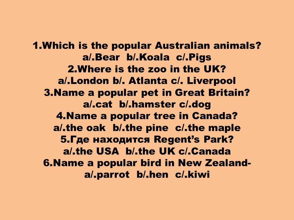 1.Which is the popular Australian animals? a/.Bear b/.Koala c/.Pigs 2.Where is the zoo in the UK? a/.London b/. Atlanta c/. Liverpool 3.Name a popular