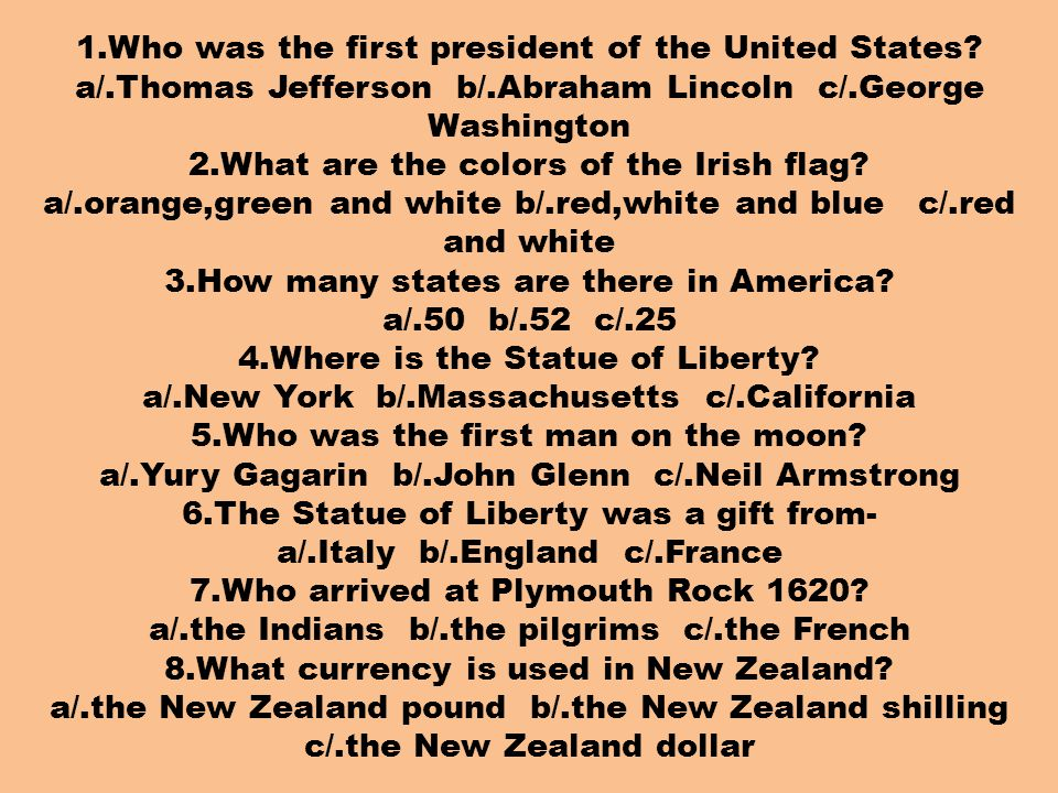 1.Who was the first president of the United States? a/.Thomas Jefferson b/.Abraham Lincoln c/.George Washington 2.What are the colors of the Irish fla