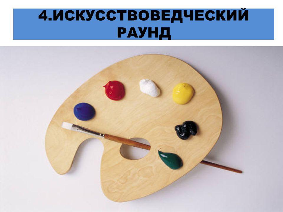4.ИСКУССТВОВЕДЧЕСКИЙ РАУНД