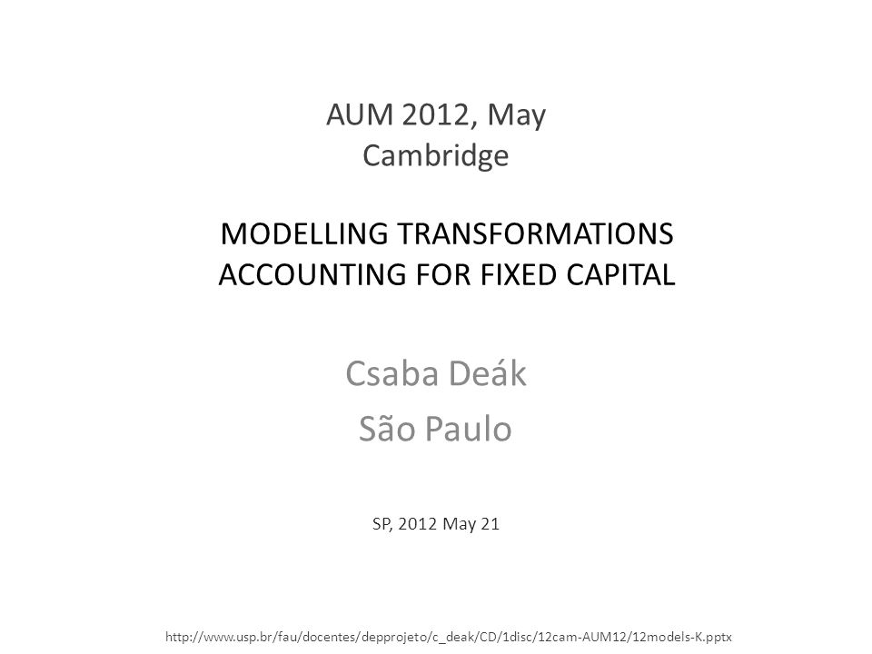 MODELLING TRANSFORMATIONS ACCOUNTING FOR FIXED CAPITAL Csaba Deák São Paulo SP, 2012 May 21 AUM 2012, May Cambridge http://www.usp.br/fau/docentes/depprojeto/c_deak/CD/1disc/12cam-AUM12/12models-K.pptx