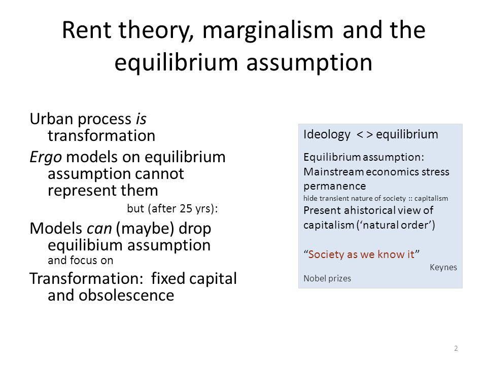 Rent theory, marginalism and the equilibrium assumption Urban process is transformation Ergo models on equilibrium assumption cannot represent them but (after 25 yrs): Models can (maybe) drop equilibium assumption and focus on Transformation: fixed capital and obsolescence 2 Ideology equilibrium Equilibrium assumption: Mainstream economics stress permanence hide transient nature of society :: capitalism Present ahistorical view of capitalism ('natural order') Society as we know it Keynes Nobel prizes