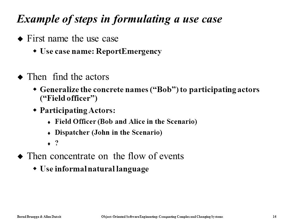 Bernd Bruegge & Allen Dutoit Object-Oriented Software Engineering: Conquering Complex and Changing Systems 16 Example of steps in formulating a use case  First name the use case  Use case name: ReportEmergency  Then find the actors  Generalize the concrete names ( Bob ) to participating actors ( Field officer )  Participating Actors:  Field Officer (Bob and Alice in the Scenario)  Dispatcher (John in the Scenario)  .