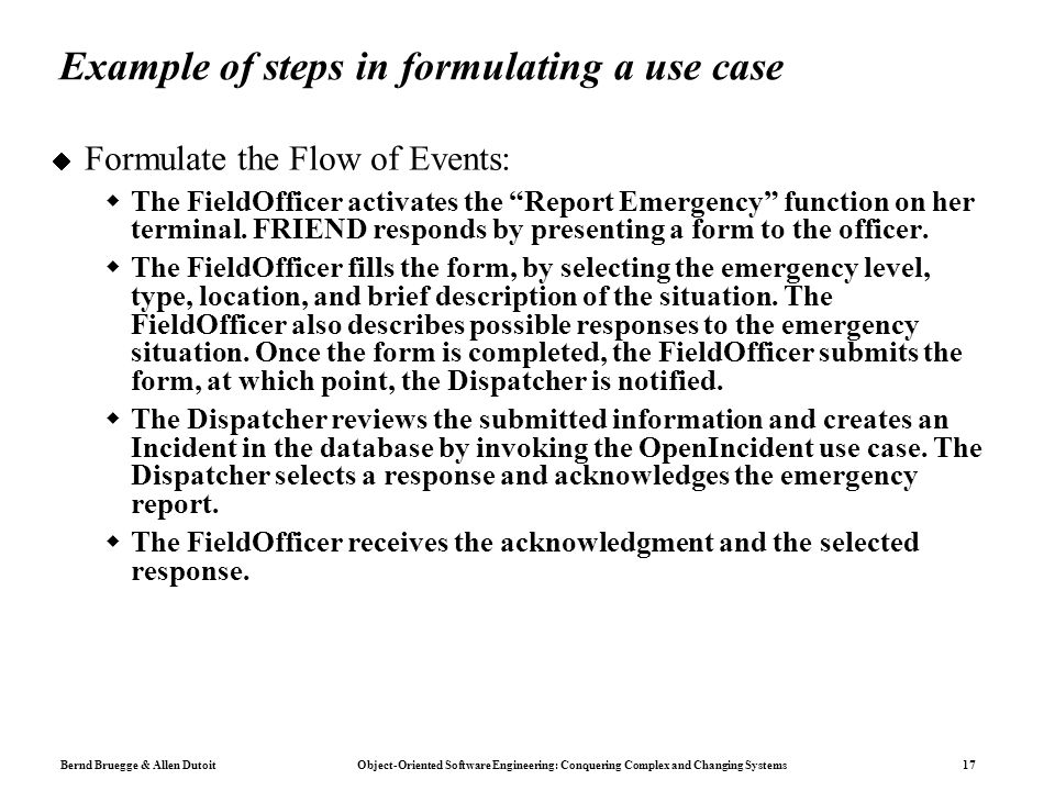 Bernd Bruegge & Allen Dutoit Object-Oriented Software Engineering: Conquering Complex and Changing Systems 17 Example of steps in formulating a use case  Formulate the Flow of Events:  The FieldOfficer activates the Report Emergency function on her terminal.