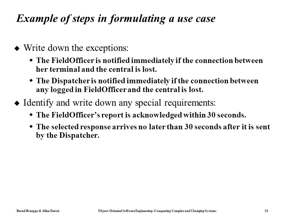Bernd Bruegge & Allen Dutoit Object-Oriented Software Engineering: Conquering Complex and Changing Systems 18 Example of steps in formulating a use case  Write down the exceptions:  The FieldOfficer is notified immediately if the connection between her terminal and the central is lost.