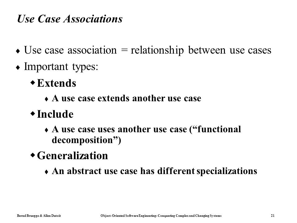 Bernd Bruegge & Allen Dutoit Object-Oriented Software Engineering: Conquering Complex and Changing Systems 21 Use Case Associations  Use case association = relationship between use cases  Important types:  Extends  A use case extends another use case  Include  A use case uses another use case ( functional decomposition )  Generalization  An abstract use case has different specializations