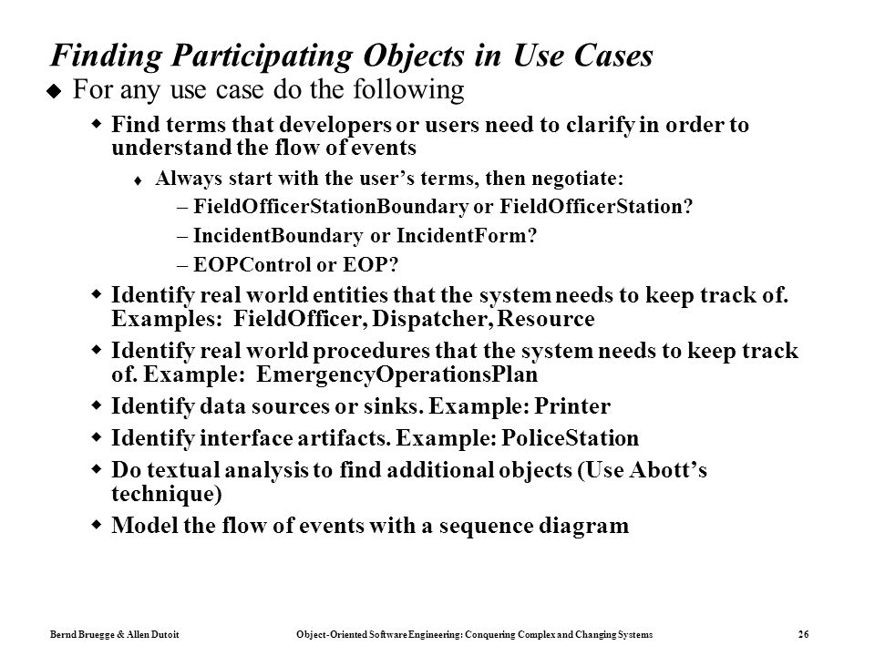 Bernd Bruegge & Allen Dutoit Object-Oriented Software Engineering: Conquering Complex and Changing Systems 26 Finding Participating Objects in Use Cases  For any use case do the following  Find terms that developers or users need to clarify in order to understand the flow of events  Always start with the user's terms, then negotiate: –FieldOfficerStationBoundary or FieldOfficerStation.