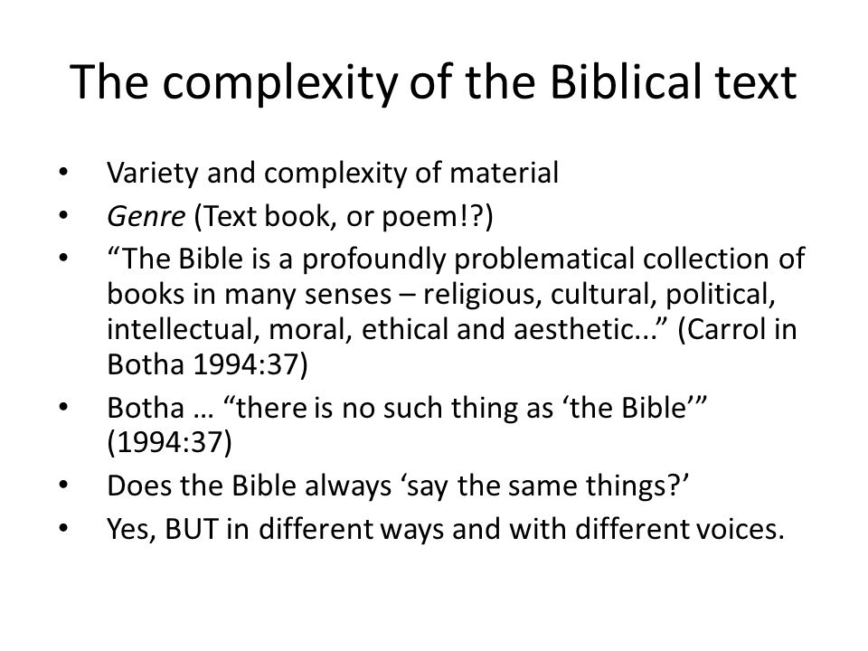 The complexity of the Biblical text Variety and complexity of material Genre (Text book, or poem!?) The Bible is a profoundly problematical collection of books in many senses – religious, cultural, political, intellectual, moral, ethical and aesthetic... (Carrol in Botha 1994:37) Botha … there is no such thing as 'the Bible' (1994:37) Does the Bible always 'say the same things?' Yes, BUT in different ways and with different voices.