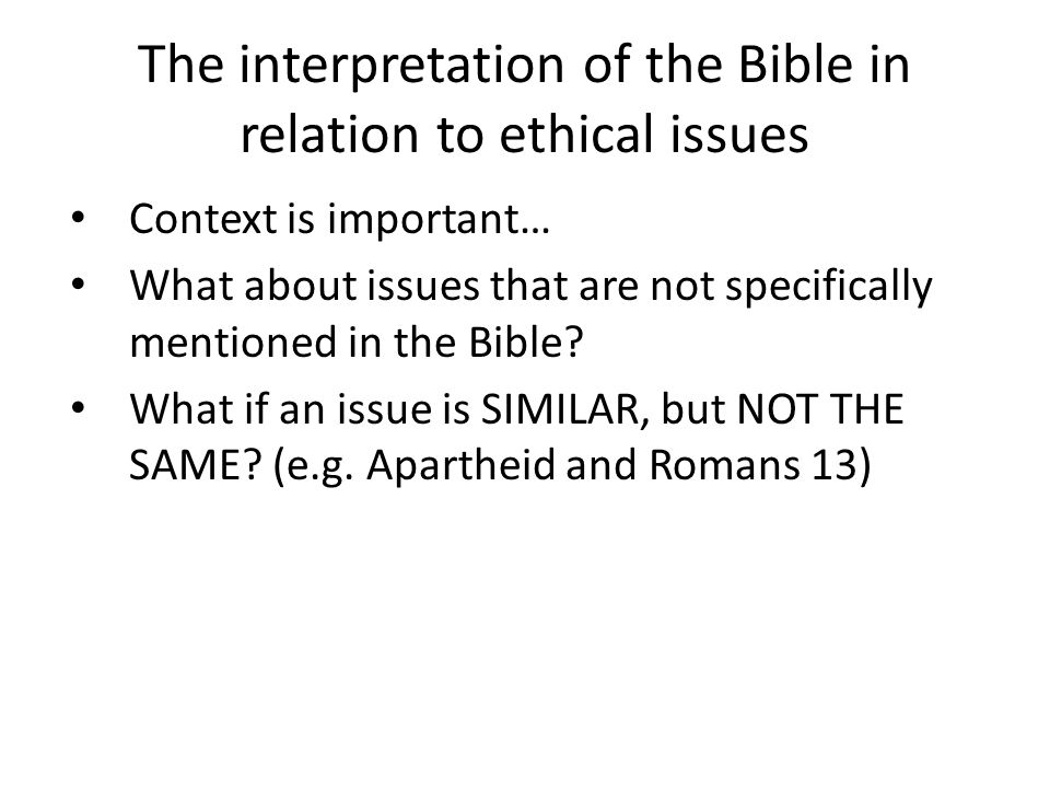 The interpretation of the Bible in relation to ethical issues Context is important… What about issues that are not specifically mentioned in the Bible.