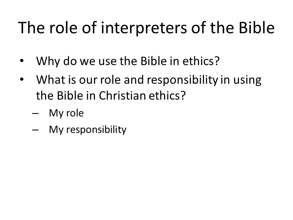 The role of interpreters of the Bible Why do we use the Bible in ethics.