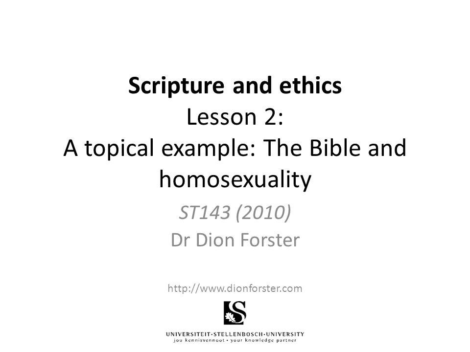 Scripture and ethics Lesson 2: A topical example: The Bible and homosexuality ST143 (2010) Dr Dion Forster http://www.dionforster.com
