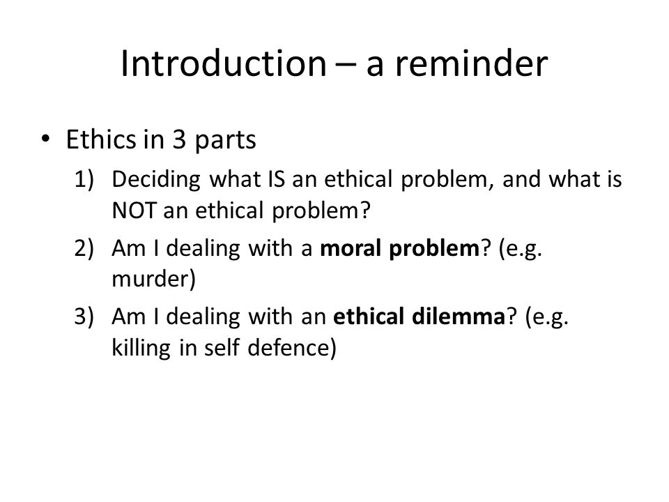 Introduction – a reminder Ethics in 3 parts 1)Deciding what IS an ethical problem, and what is NOT an ethical problem? 2)Am I dealing with a moral pro