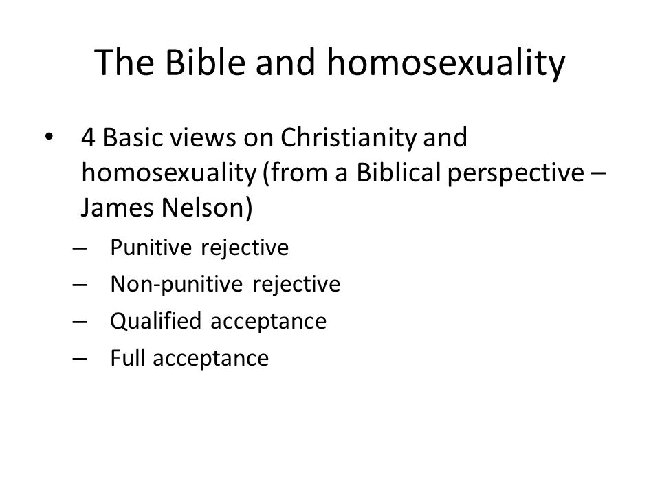 The Bible and homosexuality 4 Basic views on Christianity and homosexuality (from a Biblical perspective – James Nelson) – Punitive rejective – Non-pu