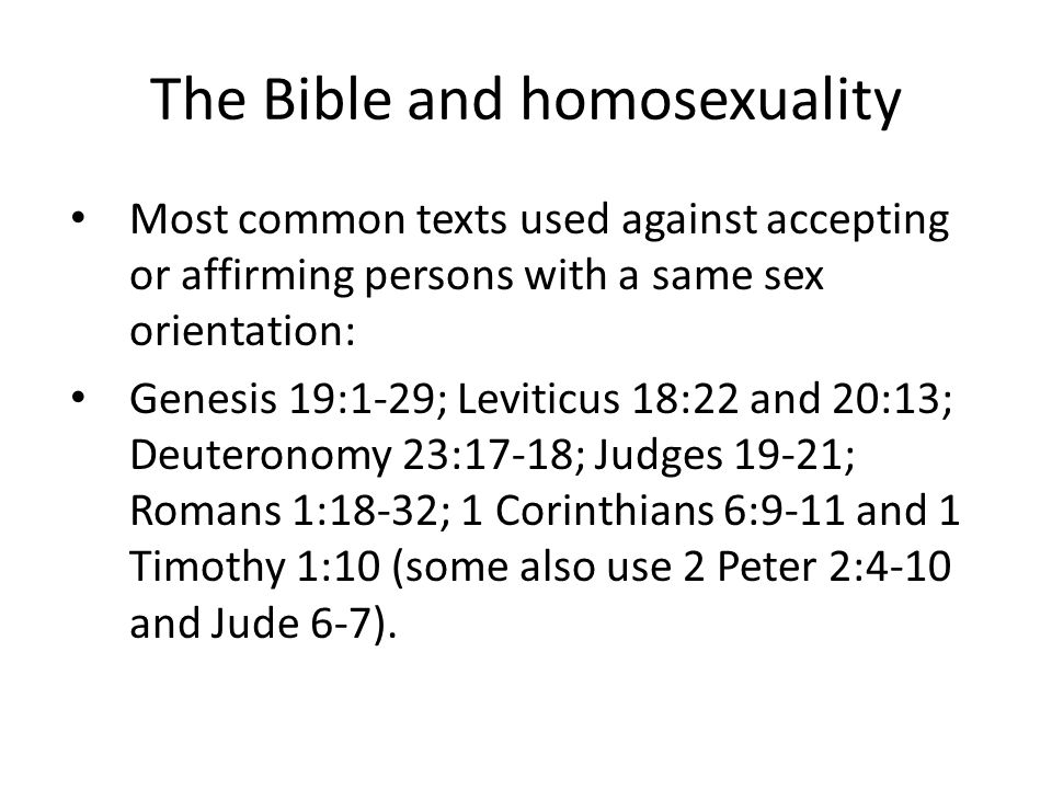 The Bible and homosexuality Most common texts used against accepting or affirming persons with a same sex orientation: Genesis 19:1-29; Leviticus 18:22 and 20:13; Deuteronomy 23:17-18; Judges 19-21; Romans 1:18-32; 1 Corinthians 6:9-11 and 1 Timothy 1:10 (some also use 2 Peter 2:4-10 and Jude 6-7).