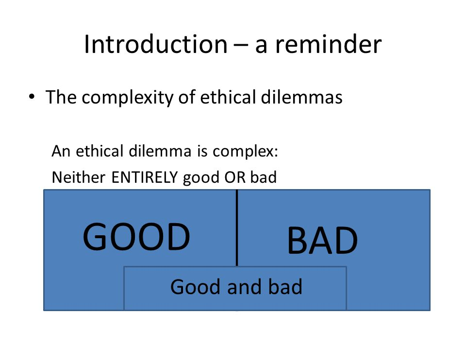 Introduction – a reminder The complexity of ethical dilemmas An ethical dilemma is complex: Neither ENTIRELY good OR bad GOOD BAD Good and bad