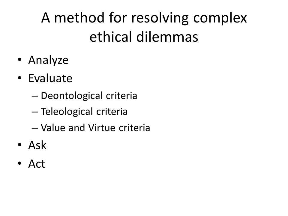 A method for resolving complex ethical dilemmas Analyze Evaluate – Deontological criteria – Teleological criteria – Value and Virtue criteria Ask Act