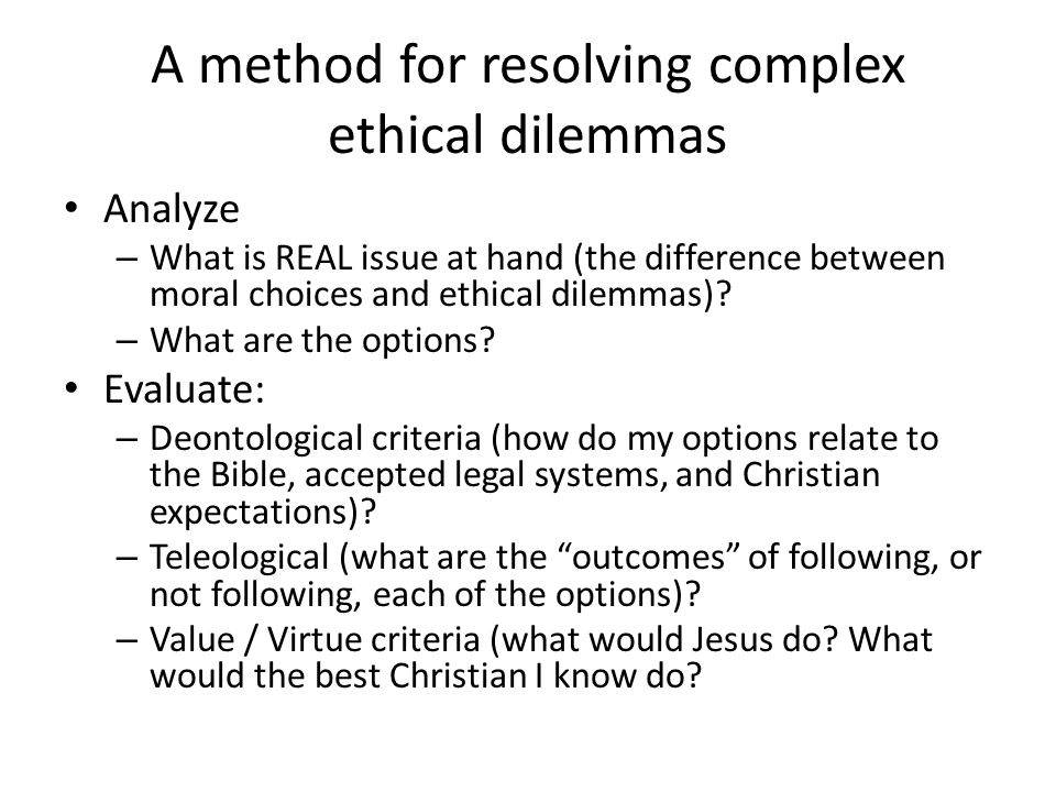 A method for resolving complex ethical dilemmas Analyze – What is REAL issue at hand (the difference between moral choices and ethical dilemmas)? – Wh