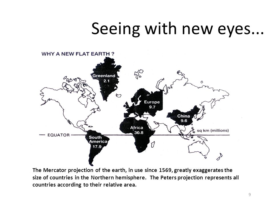 9 Seeing with new eyes... The Mercator projection of the earth, in use since 1569, greatly exaggerates the size of countries in the Northern hemispher