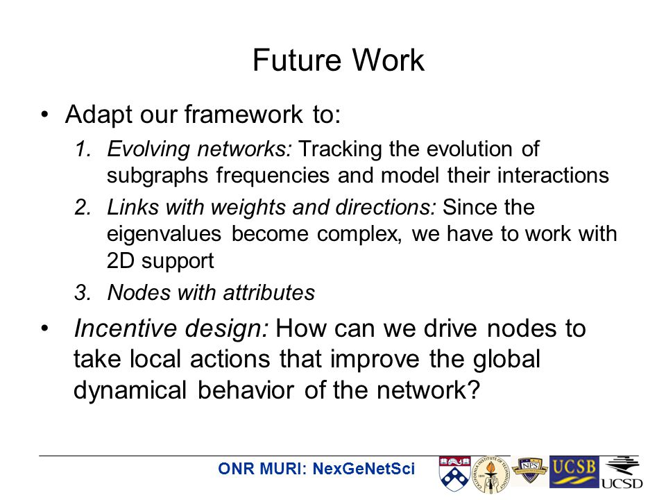 ONR MURI: NexGeNetSci Adapt our framework to: 1.Evolving networks: Tracking the evolution of subgraphs frequencies and model their interactions 2.Links with weights and directions: Since the eigenvalues become complex, we have to work with 2D support 3.Nodes with attributes Incentive design: How can we drive nodes to take local actions that improve the global dynamical behavior of the network.