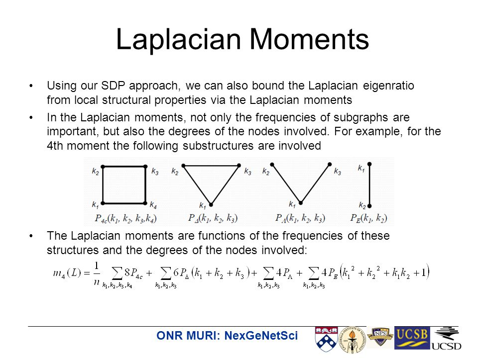 ONR MURI: NexGeNetSci Using our SDP approach, we can also bound the Laplacian eigenratio from local structural properties via the Laplacian moments In the Laplacian moments, not only the frequencies of subgraphs are important, but also the degrees of the nodes involved.