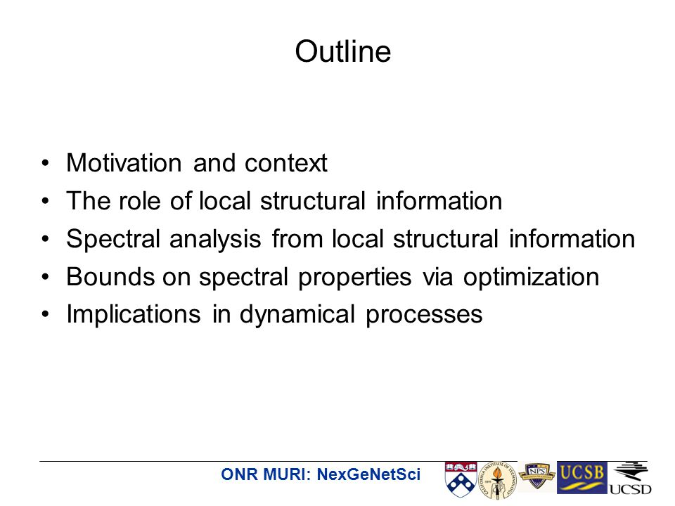 ONR MURI: NexGeNetSci Motivation and context The role of local structural information Spectral analysis from local structural information Bounds on spectral properties via optimization Implications in dynamical processes Outline