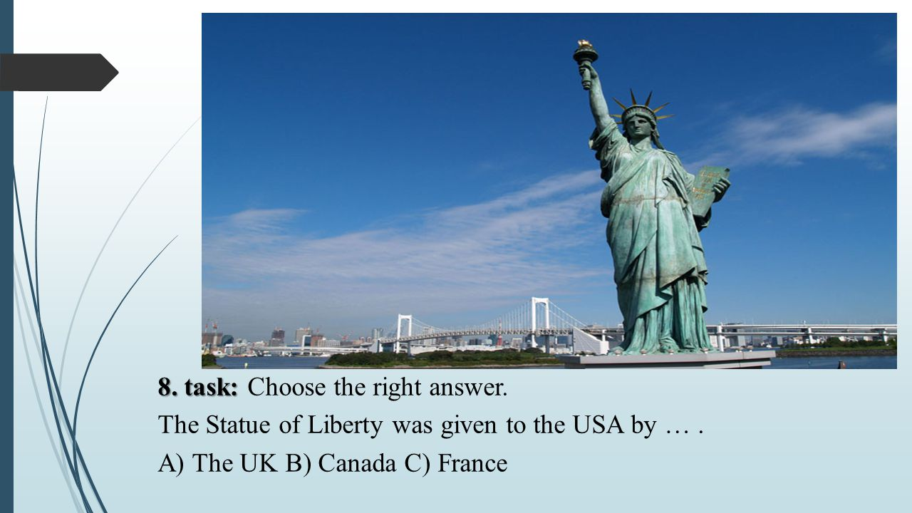 8.task: 8. task: Choose the right answer. The Statue of Liberty was given to the USA by ….