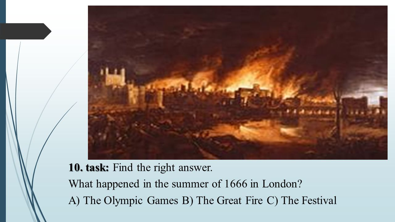 10. task: 10. task: Find the right answer. What happened in the summer of 1666 in London? A) The Olympic Games B) The Great Fire C) The Festival