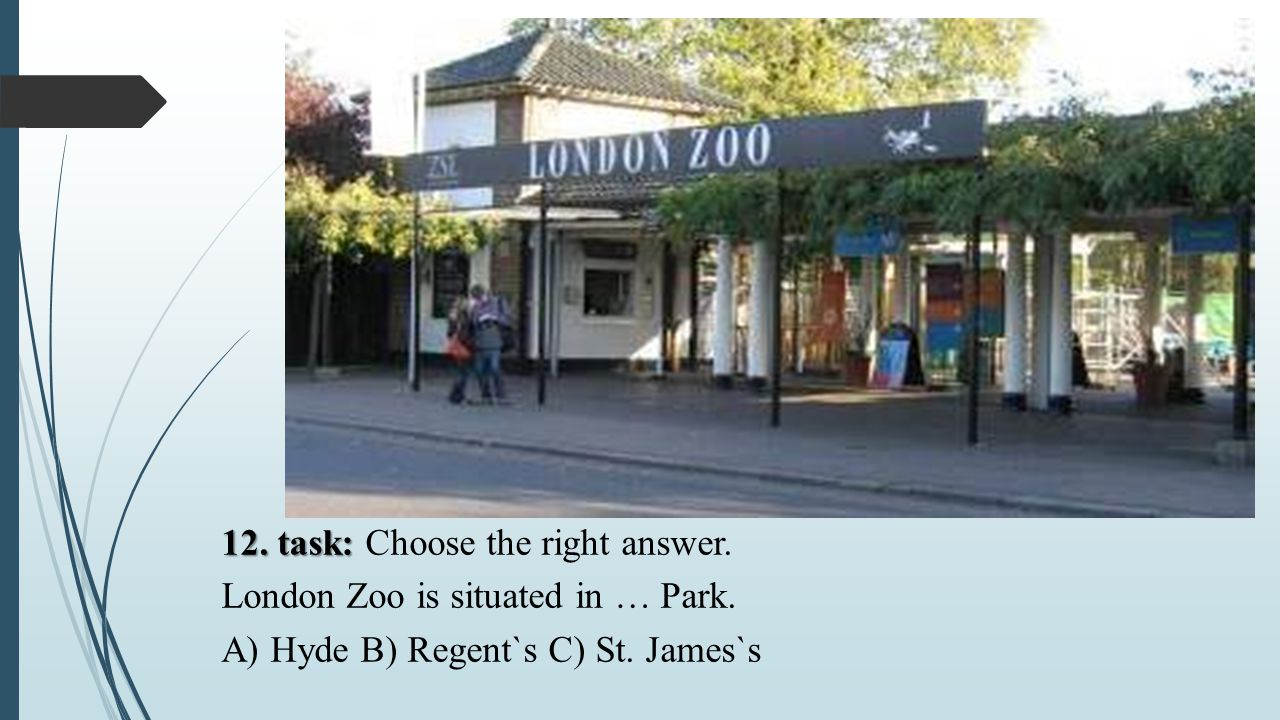 12. task: 12. task: Choose the right answer. London Zoo is situated in … Park. A) Hyde B) Regent`s C) St. James`s