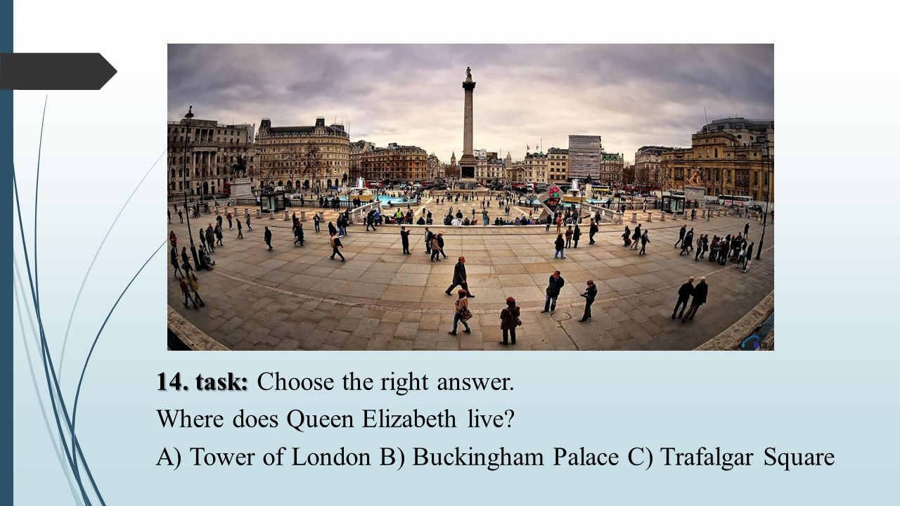 14. task: 14. task: Choose the right answer. Where does Queen Elizabeth live? A) Tower of London B) Buckingham Palace C) Trafalgar Square