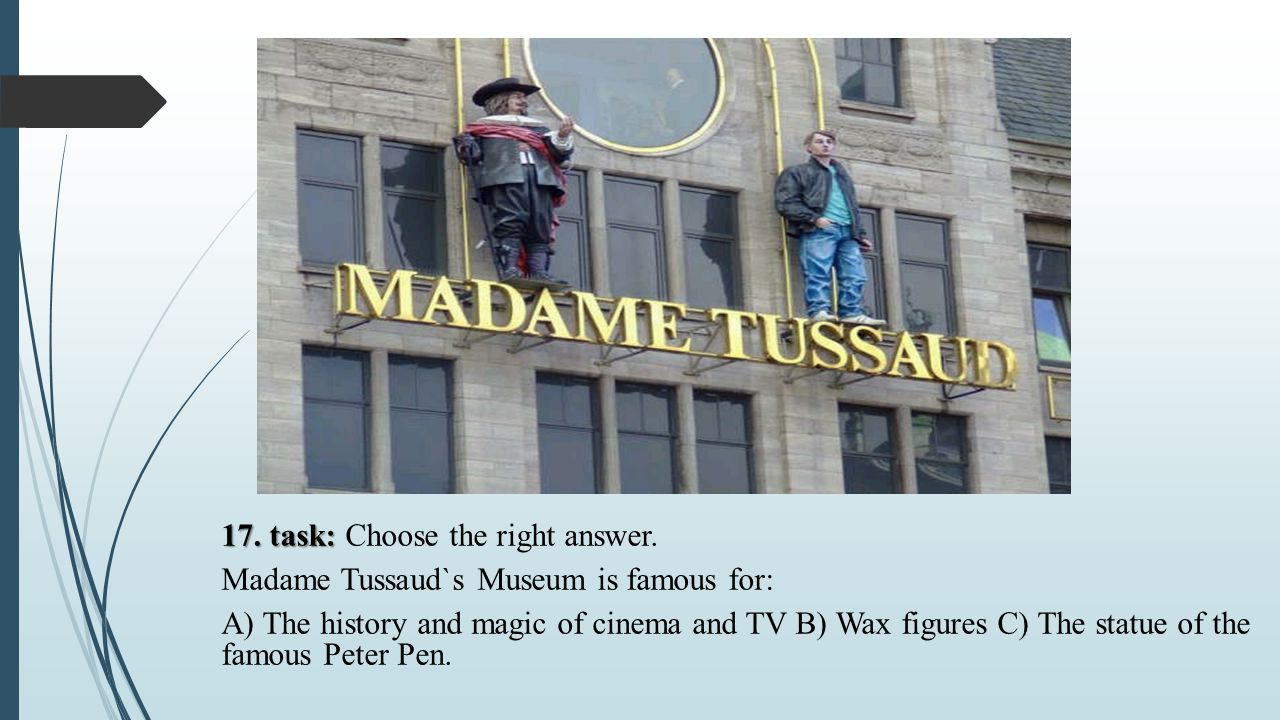 17. task: 17. task: Choose the right answer. Madame Tussaud`s Museum is famous for: A) The history and magic of cinema and TV B) Wax figures C) The st