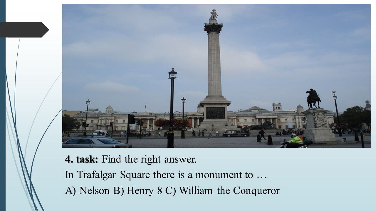 4. task: 4. task: Find the right answer. In Trafalgar Square there is a monument to … A) Nelson B) Henry 8 C) William the Conqueror