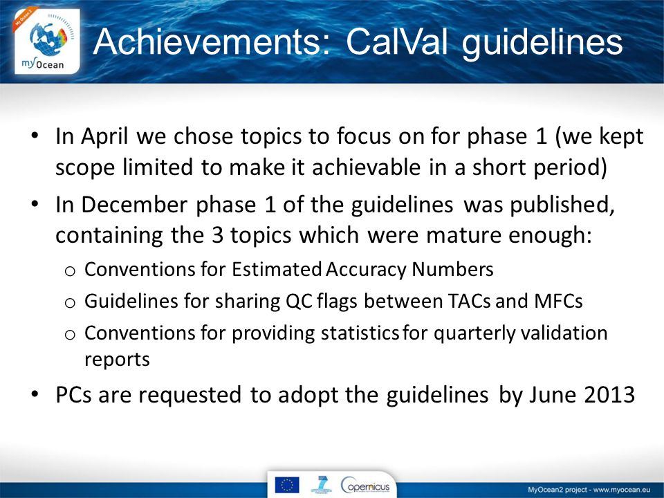 Achievements: CalVal guidelines In April we chose topics to focus on for phase 1 (we kept scope limited to make it achievable in a short period) In December phase 1 of the guidelines was published, containing the 3 topics which were mature enough: o Conventions for Estimated Accuracy Numbers o Guidelines for sharing QC flags between TACs and MFCs o Conventions for providing statistics for quarterly validation reports PCs are requested to adopt the guidelines by June 2013