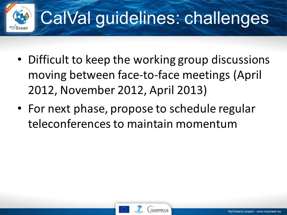 CalVal guidelines: challenges Difficult to keep the working group discussions moving between face-to-face meetings (April 2012, November 2012, April 2013) For next phase, propose to schedule regular teleconferences to maintain momentum